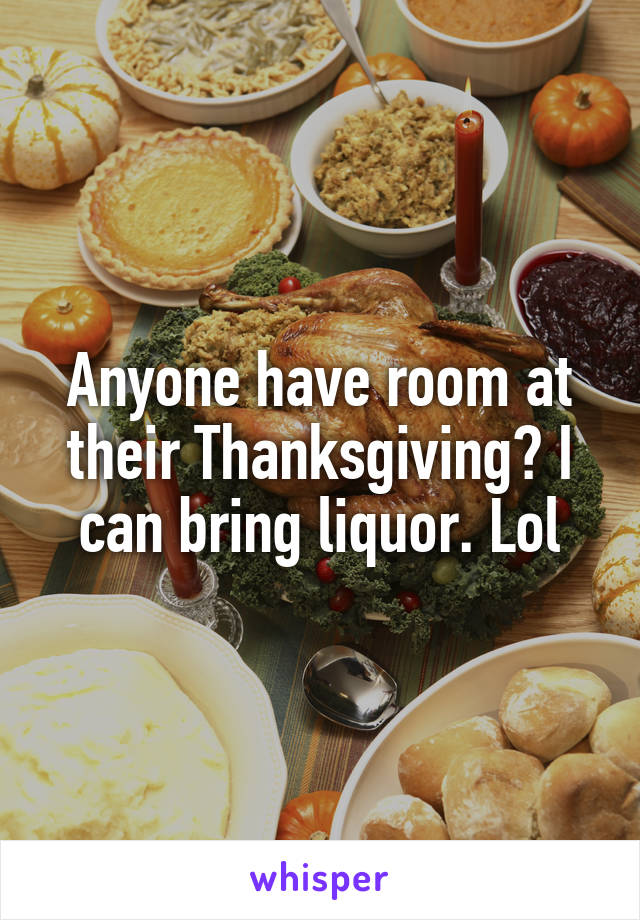 Anyone have room at their Thanksgiving? I can bring liquor. Lol