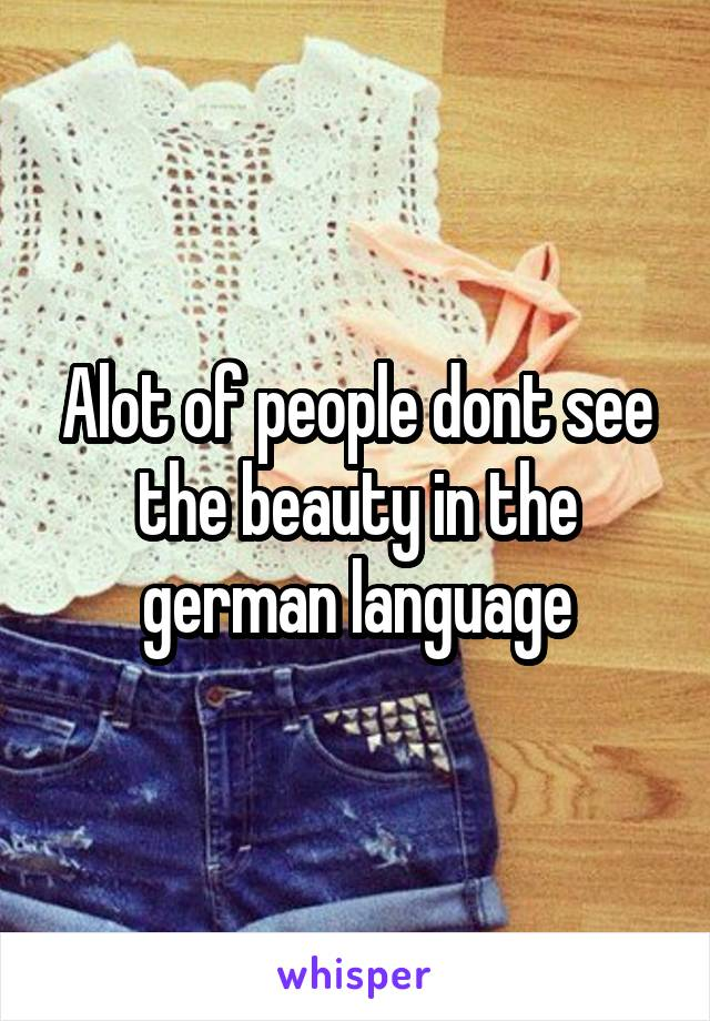 Alot of people dont see the beauty in the german language