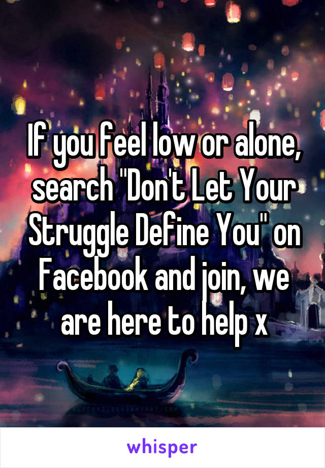 "If you feel low or alone, search ""Don't Let Your Struggle Define You"" on Facebook and join, we are here to help x"