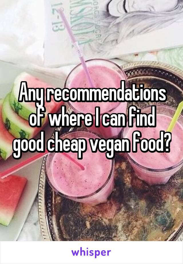 Any recommendations of where I can find good cheap vegan food?