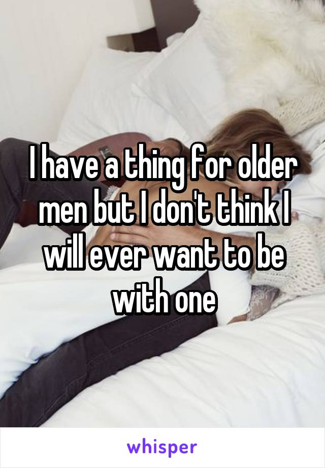 I have a thing for older men but I don't think I will ever want to be with one