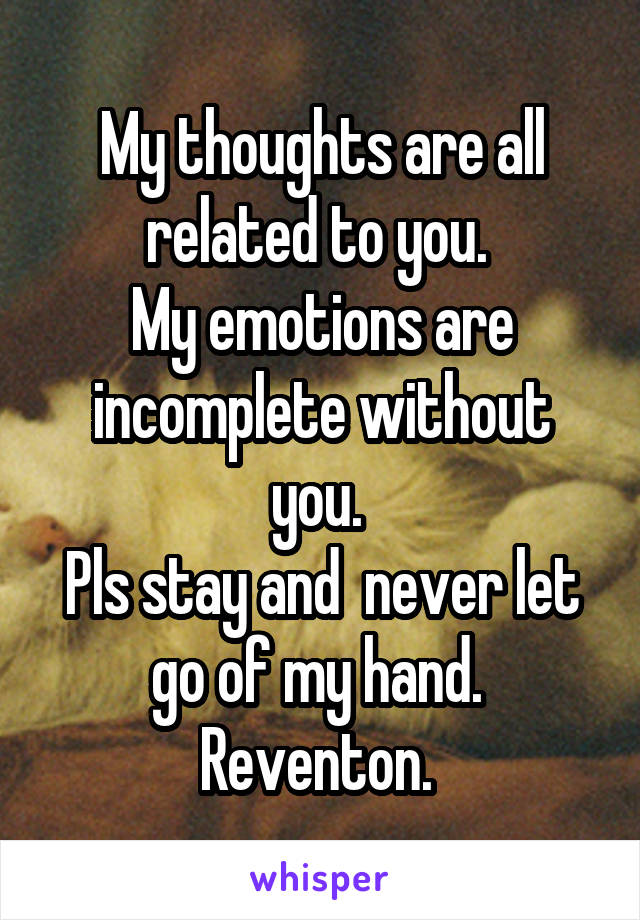 My thoughts are all related to you.  My emotions are incomplete without you.  Pls stay and  never let go of my hand.  Reventon.