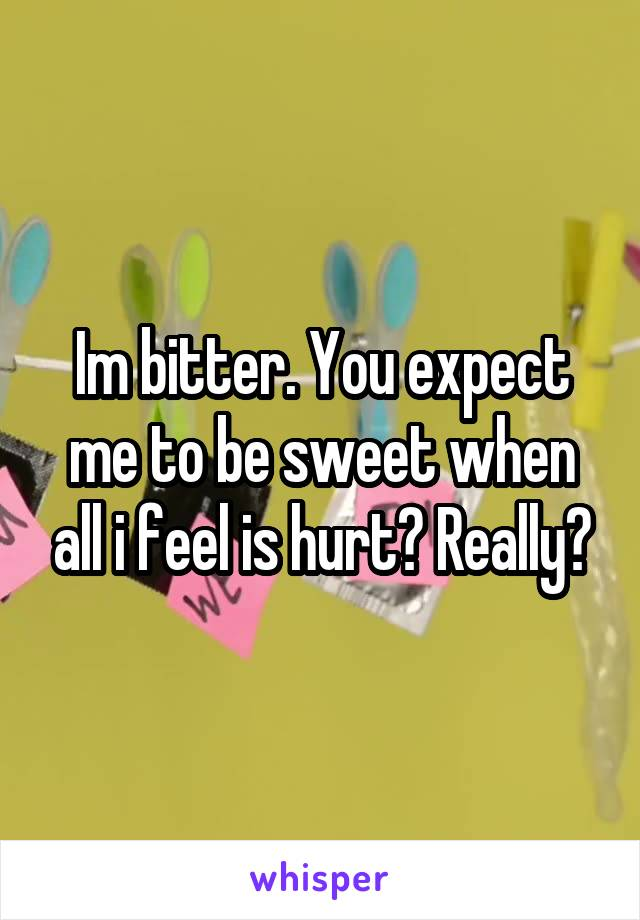 Im bitter. You expect me to be sweet when all i feel is hurt? Really?