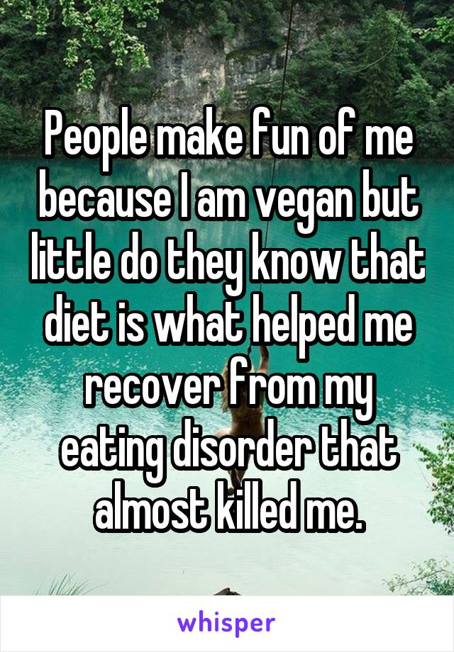 People make fun of me because I am vegan but little do they know that diet is what helped me recover from my eating disorder that almost killed me.