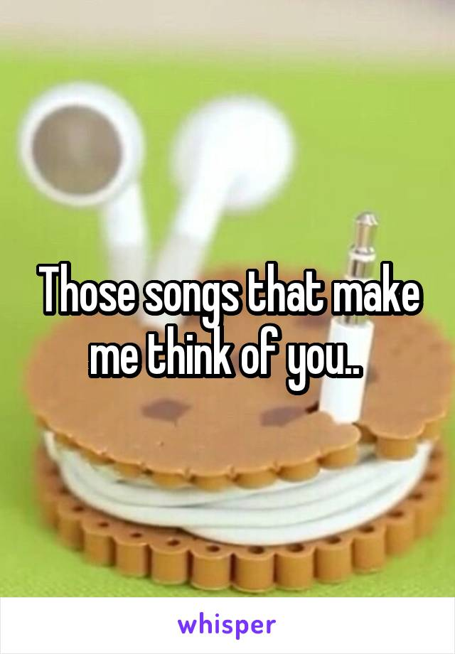 Those songs that make me think of you..