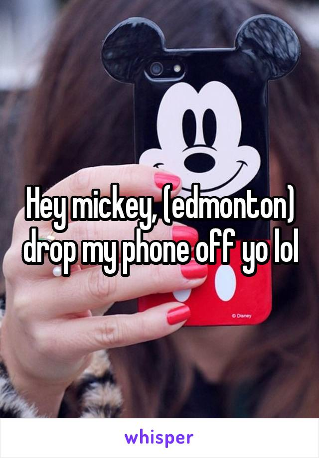 Hey mickey, (edmonton) drop my phone off yo lol