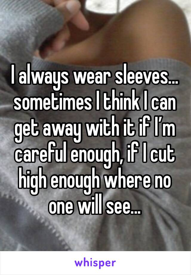 I always wear sleeves... sometimes I think I can get away with it if I'm careful enough, if I cut high enough where no one will see...