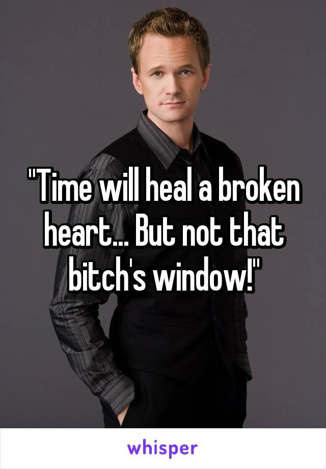 """Time will heal a broken heart... But not that bitch's window!"""