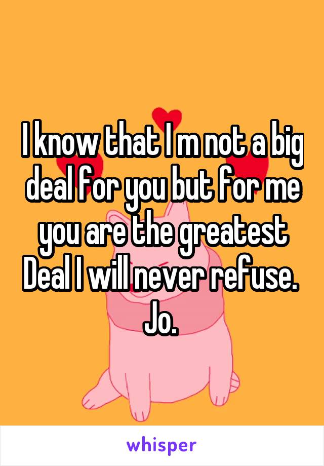 I know that I m not a big deal for you but for me you are the greatest Deal I will never refuse.  Jo.