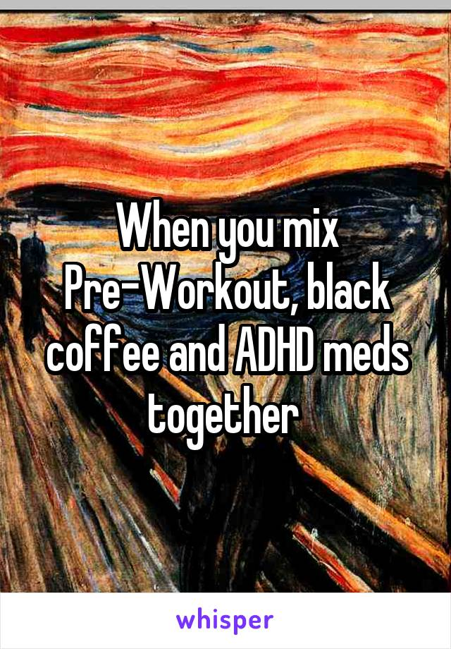 When you mix Pre-Workout, black coffee and ADHD meds together