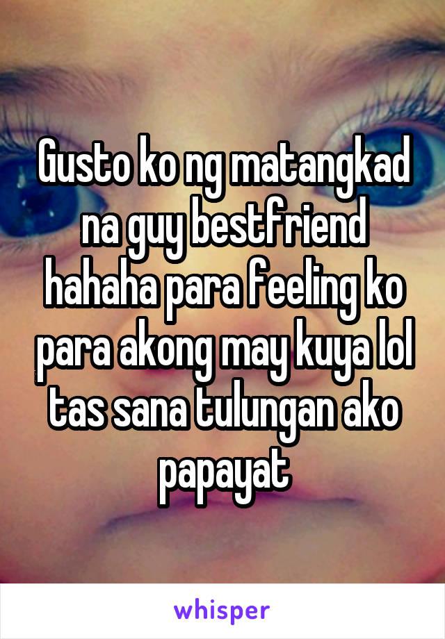 Gusto ko ng matangkad na guy bestfriend hahaha para feeling ko para akong may kuya lol tas sana tulungan ako papayat