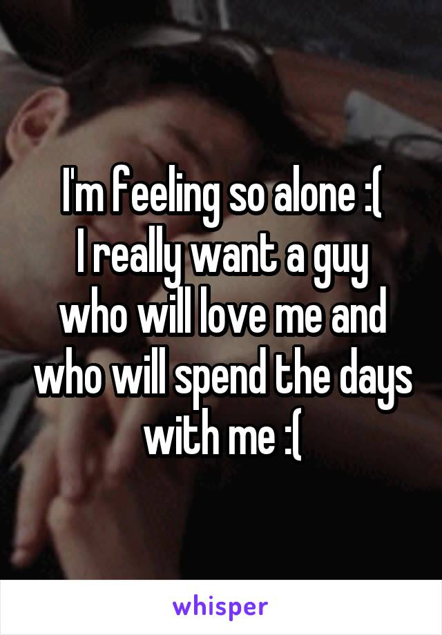 I'm feeling so alone :( I really want a guy who will love me and who will spend the days with me :(