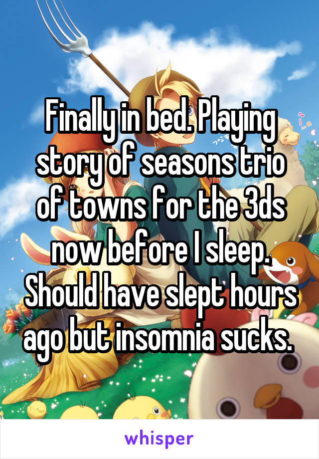 Finally in bed. Playing story of seasons trio of towns for the 3ds now before I sleep. Should have slept hours ago but insomnia sucks.