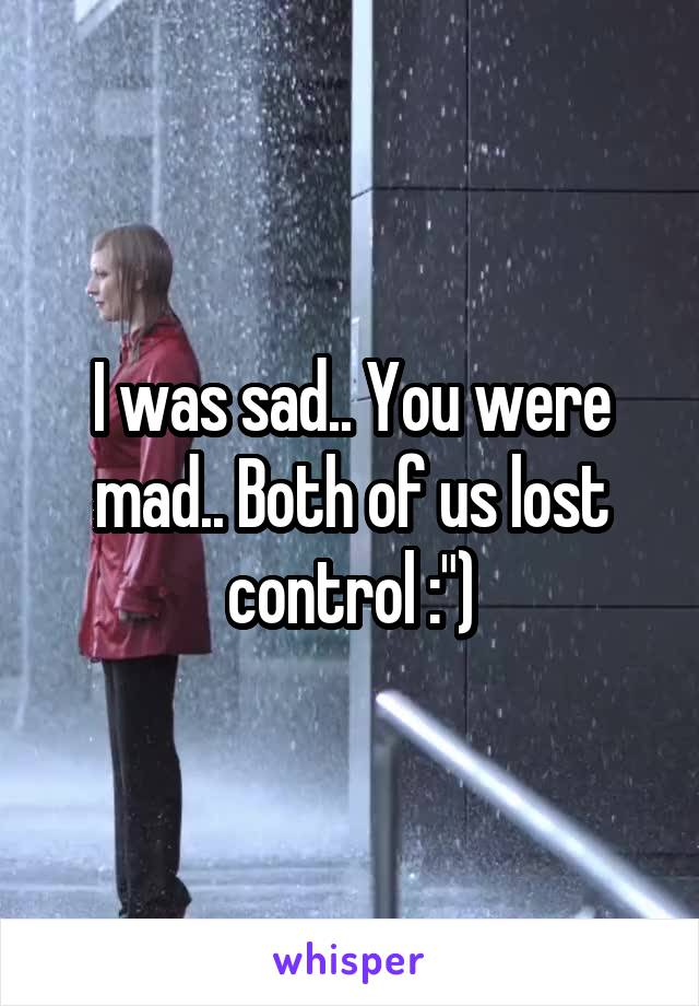 "I was sad.. You were mad.. Both of us lost control :"")"