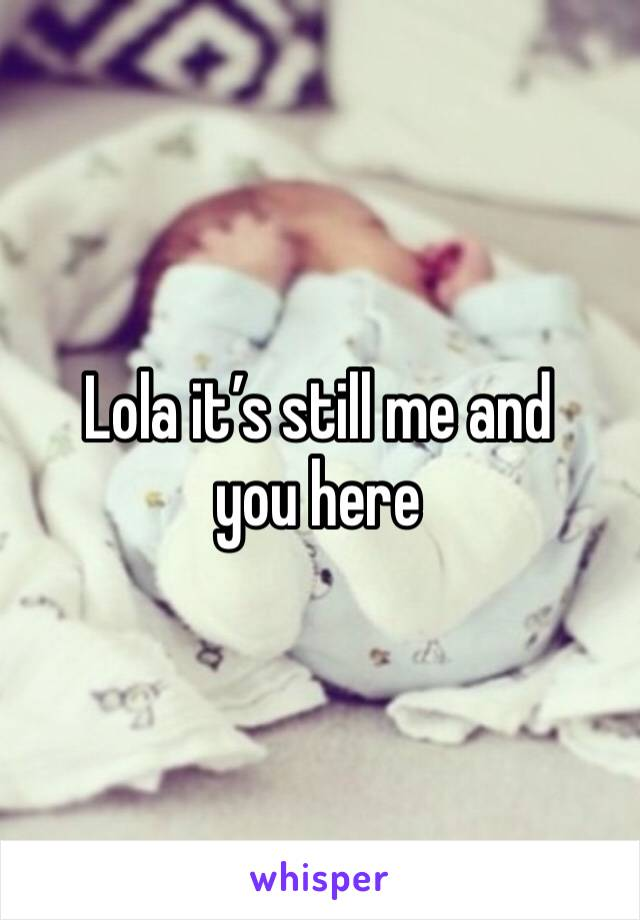 Lola it's still me and you here