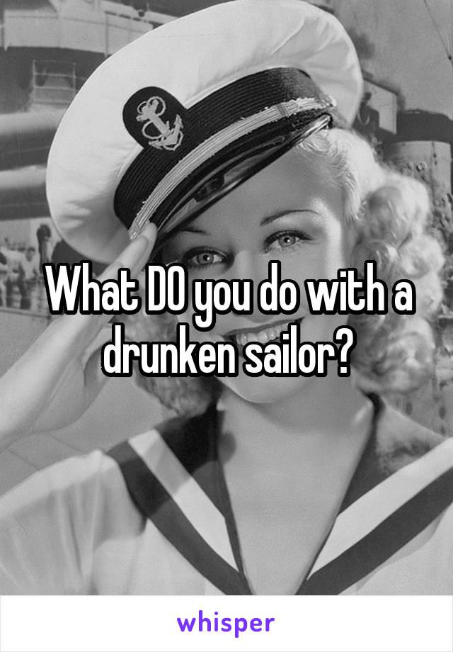 What DO you do with a drunken sailor?