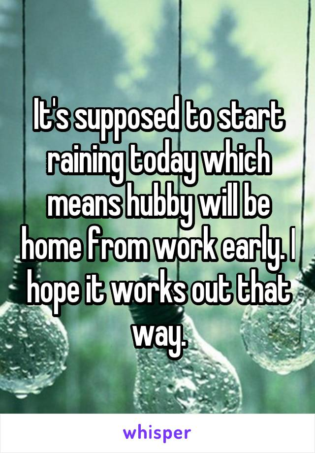 It's supposed to start raining today which means hubby will be home from work early. I hope it works out that way.