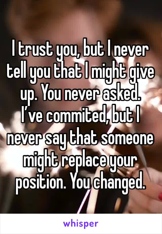 I trust you, but I never tell you that I might give up. You never asked.  I've commited, but I never say that someone might replace your position. You changed.