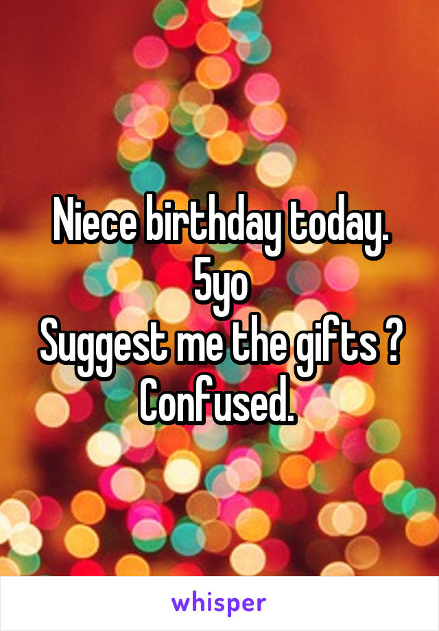 Niece birthday today. 5yo Suggest me the gifts ? Confused.