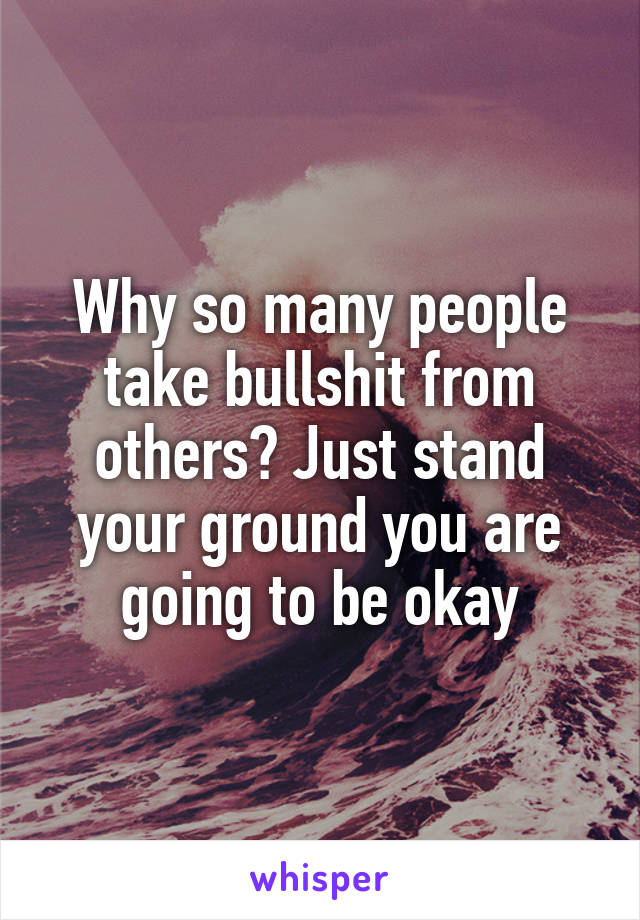 Why so many people take bullshit from others? Just stand your ground you are going to be okay