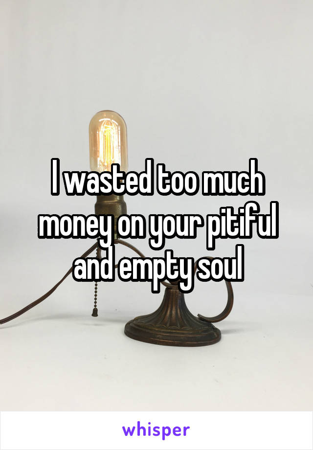 l wasted too much money on your pitiful and empty soul