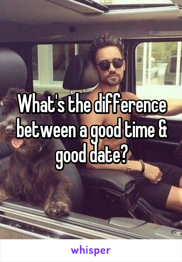 What's the difference between a good time & good date?