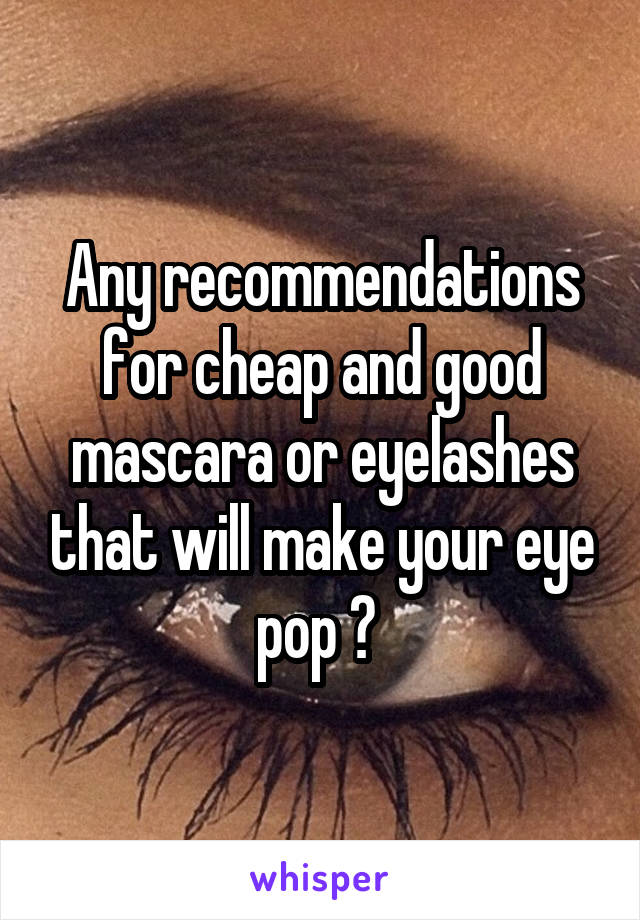 Any recommendations for cheap and good mascara or eyelashes that will make your eye pop ?
