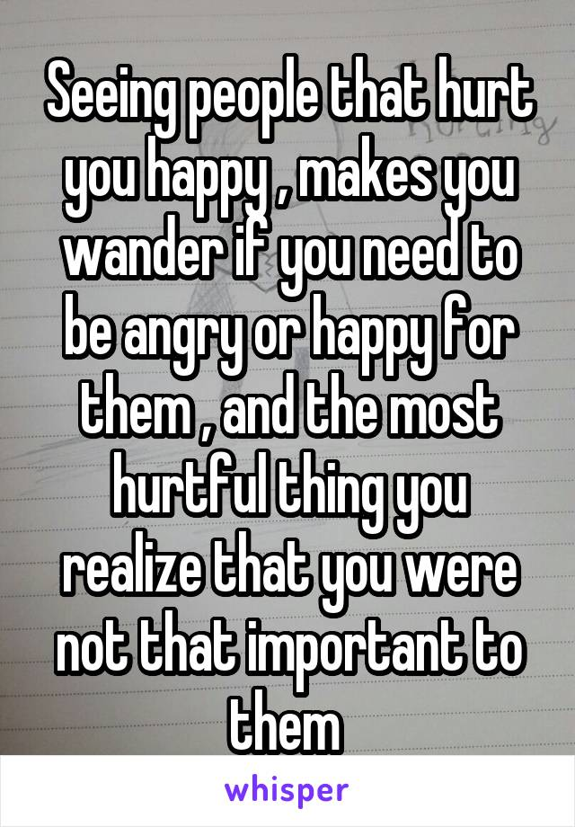 Seeing people that hurt you happy , makes you wander if you need to be angry or happy for them , and the most hurtful thing you realize that you were not that important to them