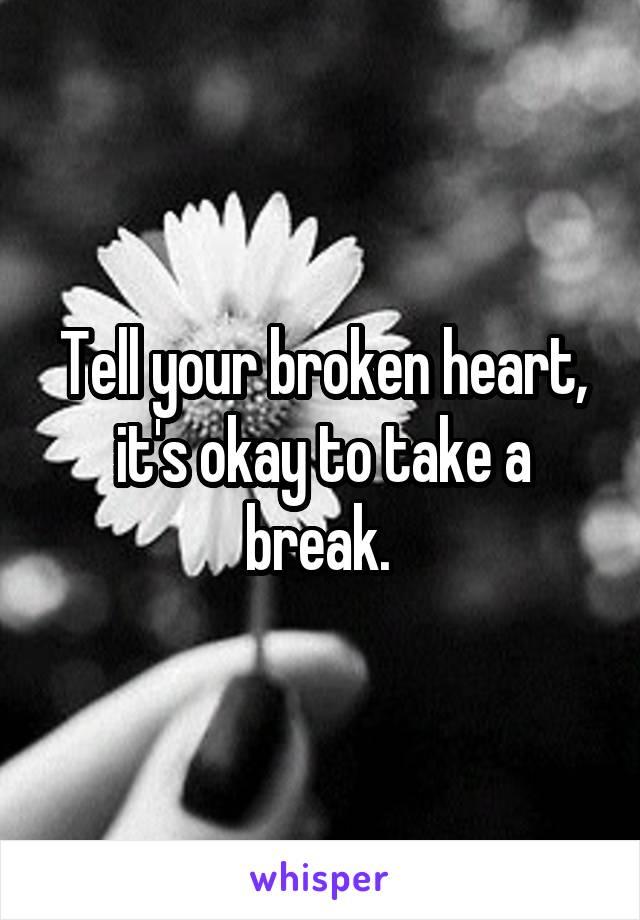 Tell your broken heart, it's okay to take a break.