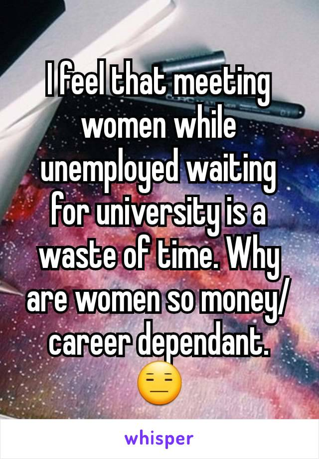 I feel that meeting women while unemployed waiting for university is a waste of time. Why are women so money/career dependant. 😑