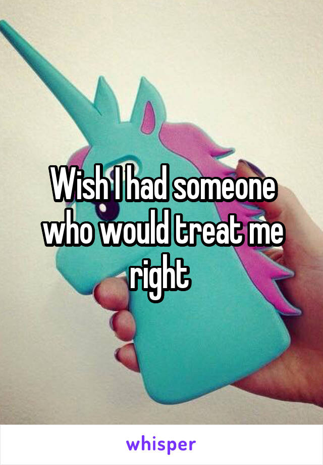 Wish I had someone who would treat me right