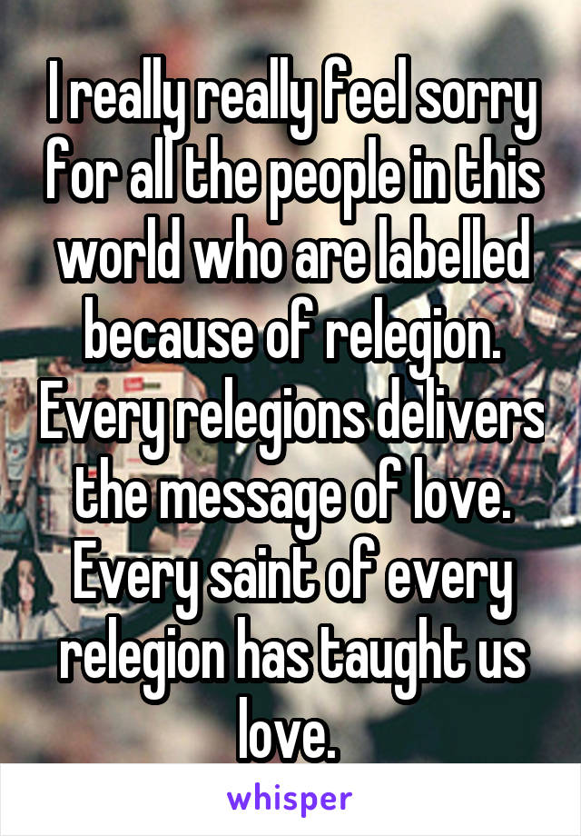 I really really feel sorry for all the people in this world who are labelled because of relegion. Every relegions delivers the message of love. Every saint of every relegion has taught us love.