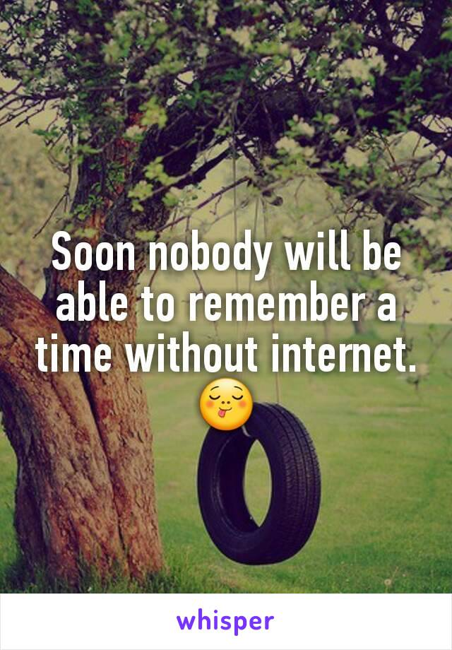 Soon nobody will be able to remember a time without internet. 😋