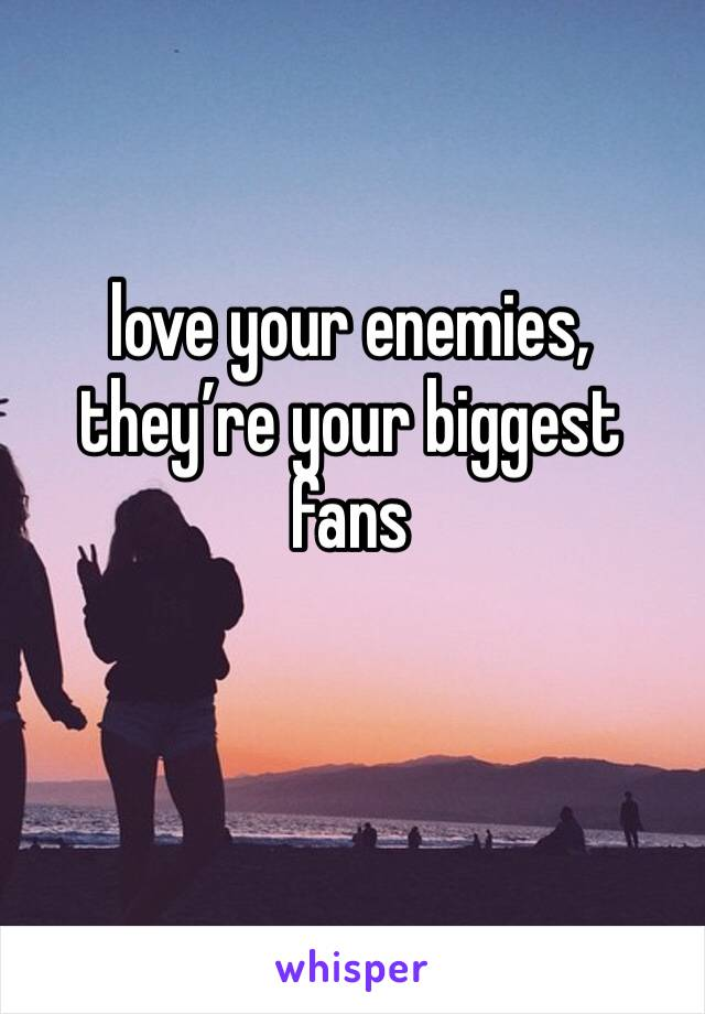 love your enemies, they're your biggest fans