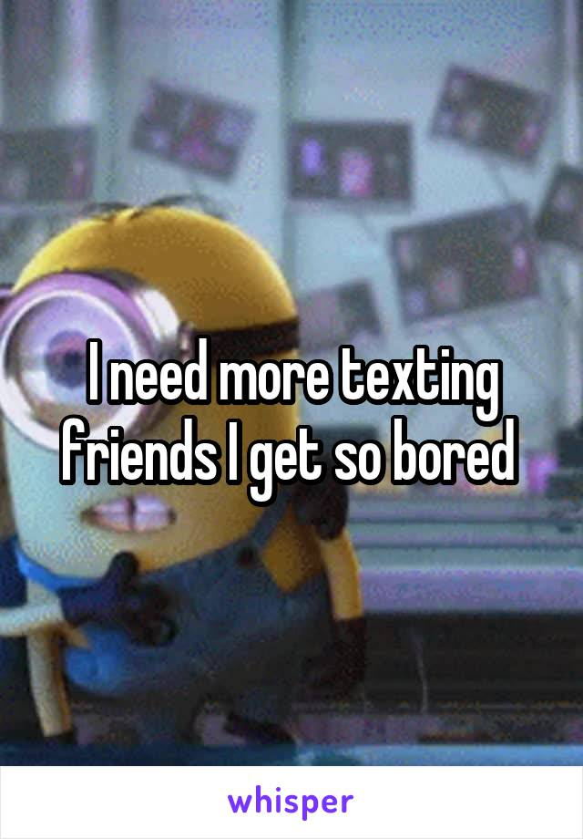 I need more texting friends I get so bored