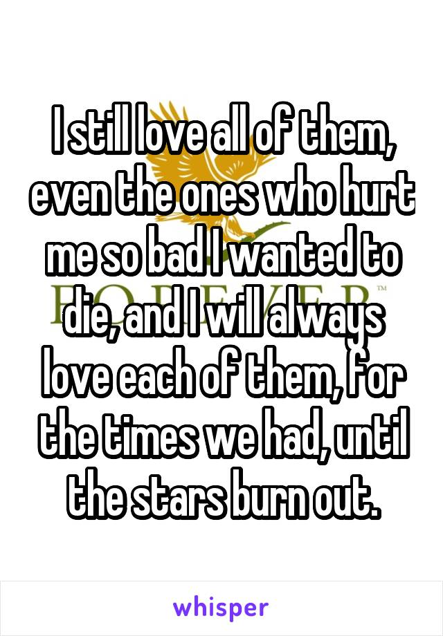 I still love all of them, even the ones who hurt me so bad I wanted to die, and I will always love each of them, for the times we had, until the stars burn out.