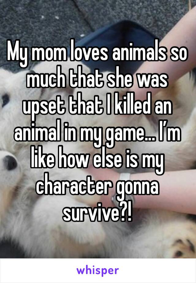 My mom loves animals so much that she was upset that I killed an animal in my game... I'm like how else is my character gonna survive?!