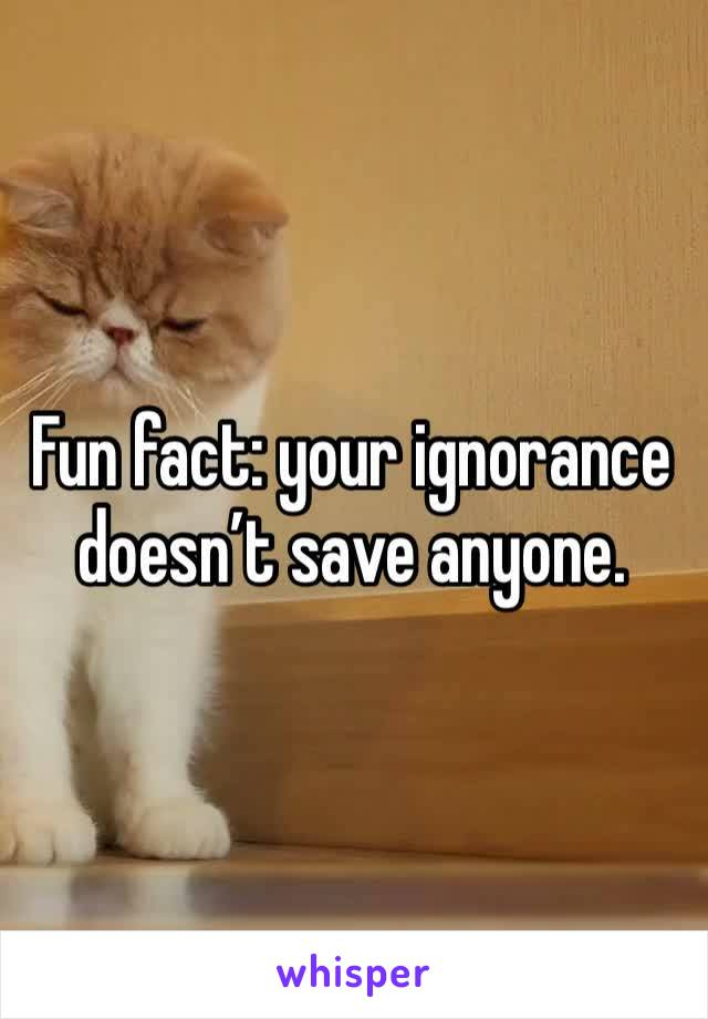 Fun fact: your ignorance doesn't save anyone.