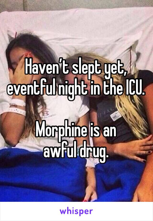 Haven't slept yet, eventful night in the ICU.  Morphine is an awful drug.