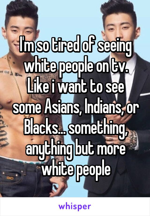 I'm so tired of seeing white people on tv. Like i want to see some Asians, Indians, or Blacks... something, anything but more white people