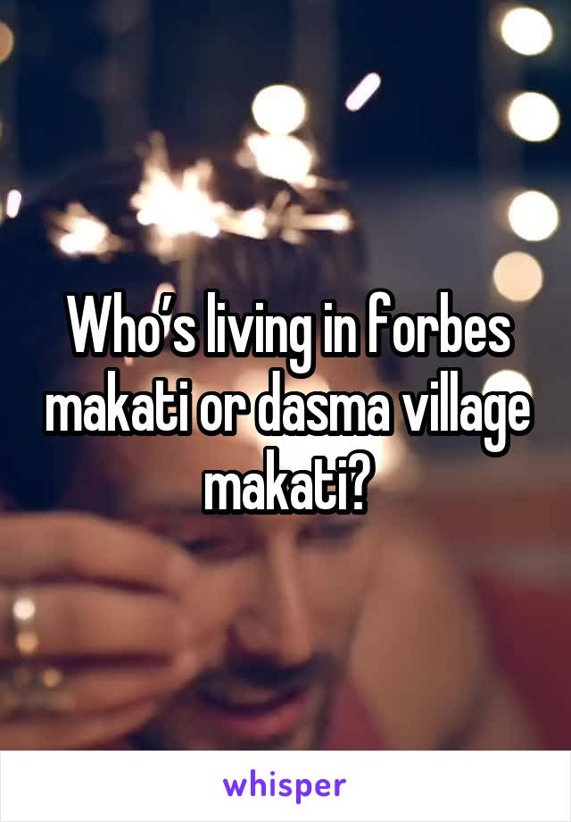 Who's living in forbes makati or dasma village makati?