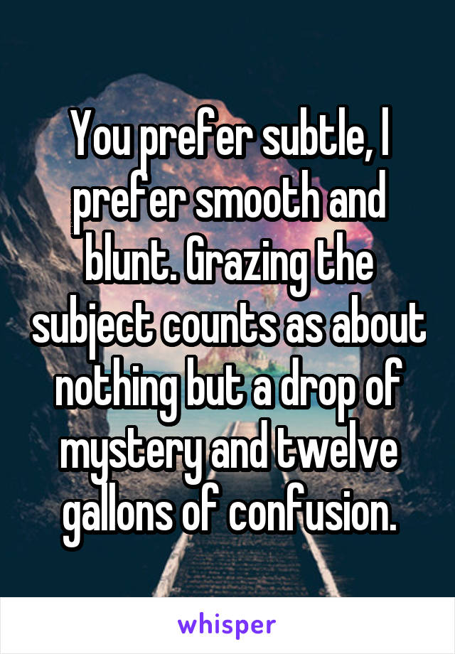 You prefer subtle, l prefer smooth and blunt. Grazing the subject counts as about nothing but a drop of mystery and twelve gallons of confusion.