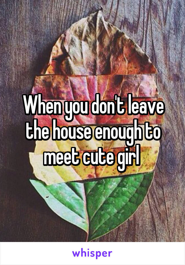 When you don't leave the house enough to meet cute girl