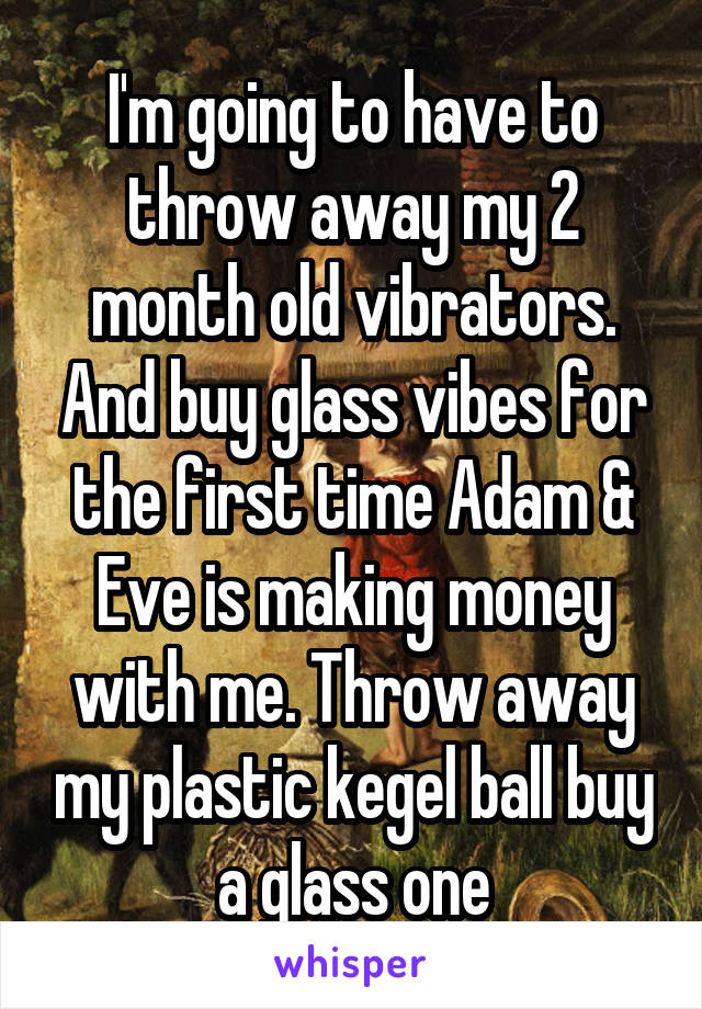 I'm going to have to throw away my 2 month old vibrators. And buy glass vibes for the first time Adam & Eve is making money with me. Throw away my plastic kegel ball buy a glass one