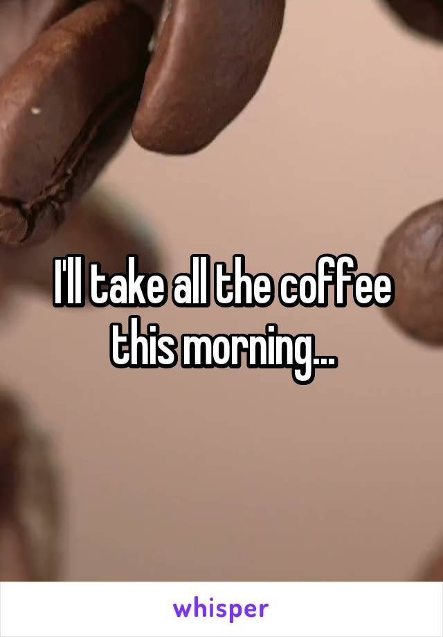 I'll take all the coffee this morning...
