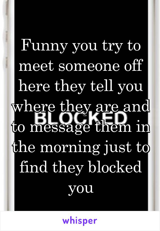 Funny you try to meet someone off here they tell you where they are and to message them in the morning just to find they blocked you