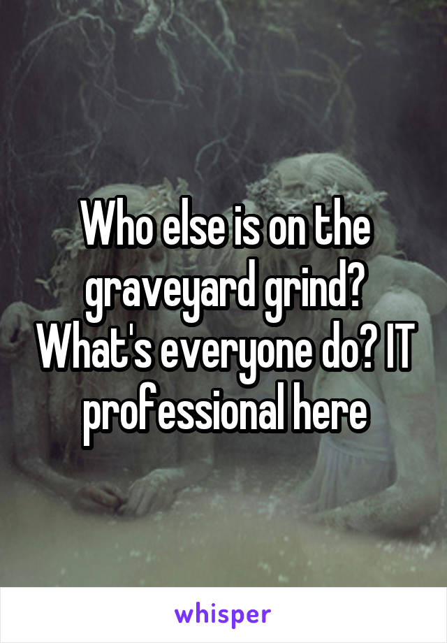 Who else is on the graveyard grind? What's everyone do? IT professional here