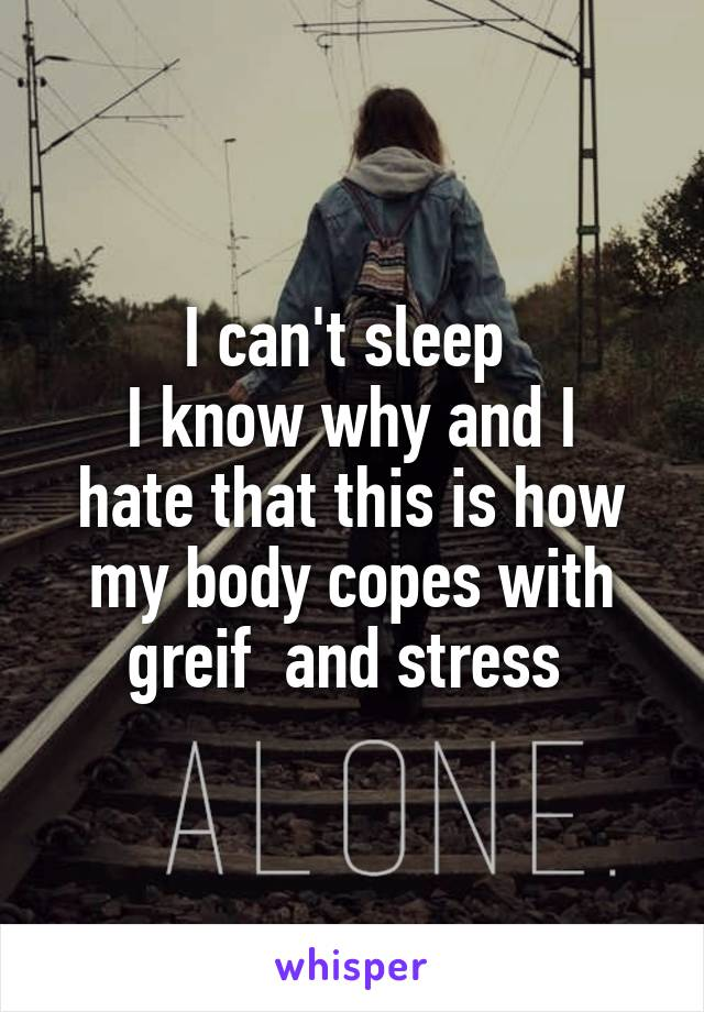 I can't sleep  I know why and I hate that this is how my body copes with greif  and stress