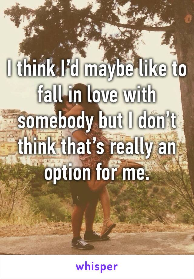 I think I'd maybe like to fall in love with somebody but I don't think that's really an option for me.