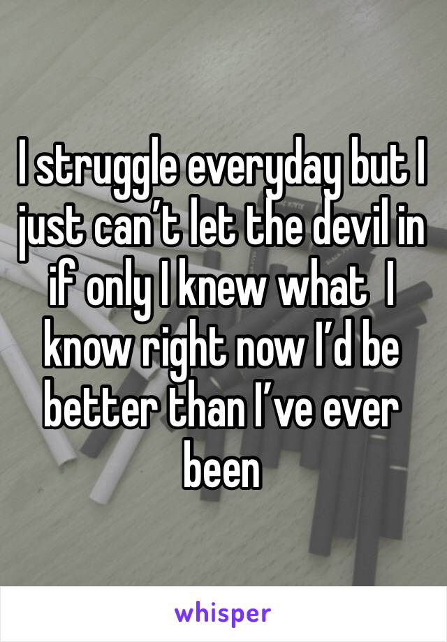 I struggle everyday but I just can't let the devil in if only I knew what  I know right now I'd be better than I've ever been
